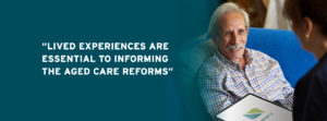"""Photo of an elderly man with a carer being supported to deliver care services using the Lumary healthcare platform at home. Caption reads """"Lived experiences are essential to informing the aged care reforms""""."""